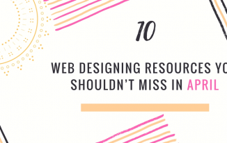 10 Web Designing Resources You Shouldn't Miss in April 2018