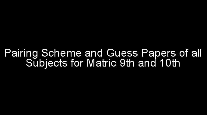 Pairing Scheme and Guess Papers of all Subjects for Matric 9th and 10th