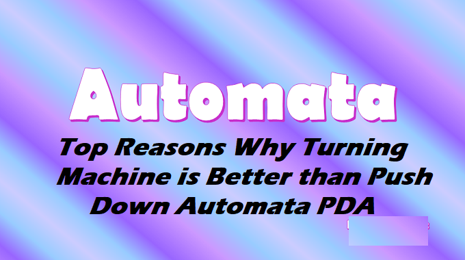 Top Reasons Why Turning Machine is Better than Push Down Automata PDA